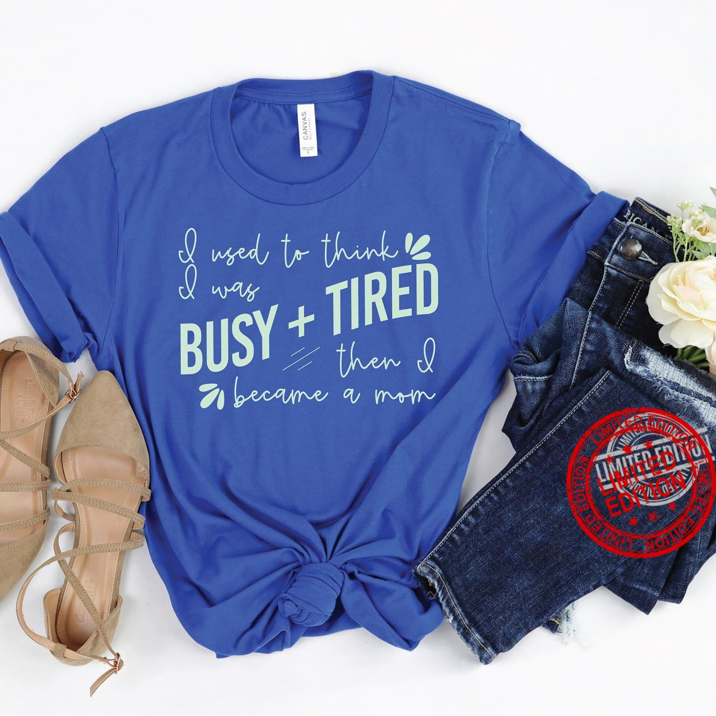 I Used To Think I Was Busy Tired Then I Became A Mom Shirt