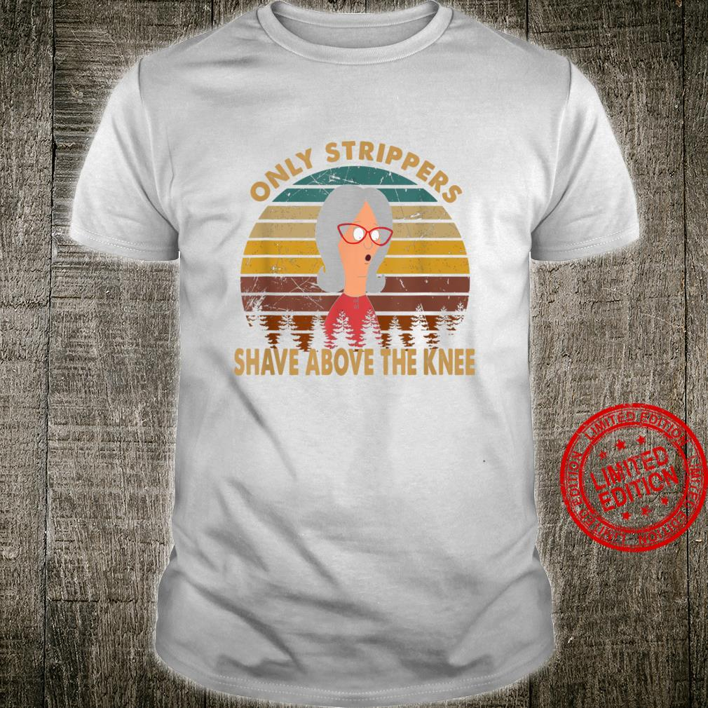 Vintage retro only strippers shave above the knee Shirt
